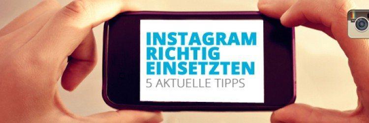 Instagram richtig einsetzen: 5 aktuelle Tipps